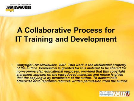 UWM CIO Office A Collaborative Process for IT Training and Development Copyright UW-Milwaukee, 2007. This work is the intellectual property of the author.
