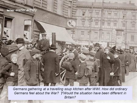 starter activity Germans gathering at a travelling soup kitchen after WWI. How did ordinary Germans feel about the War? Would the situation have been.