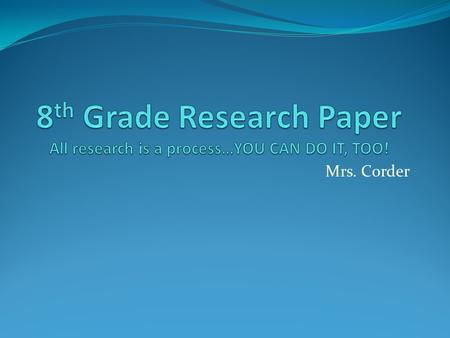 Mrs. Corder. Getting ready for research What is a research paper anyway?
