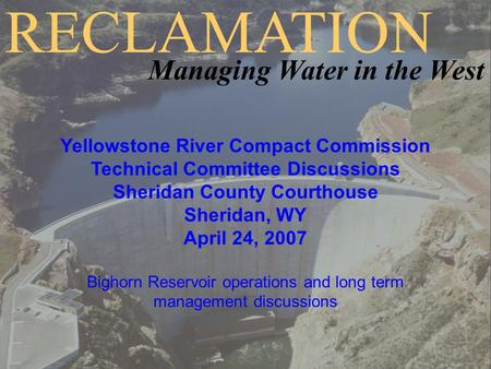 Yellowstone River Compact Commission Technical Committee Discussions Sheridan County Courthouse Sheridan, WY April 24, 2007 Bighorn Reservoir operations.