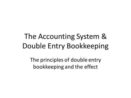 The Accounting System & Double Entry Bookkeeping The principles of double entry bookkeeping and the effect.