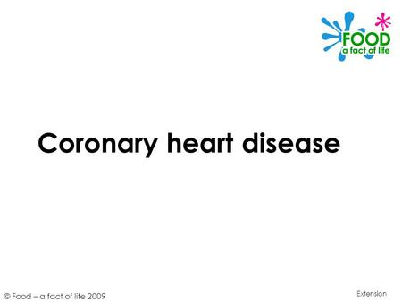 © Food – a fact of life 2009 Coronary heart disease Extension.