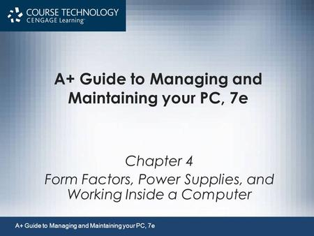 A+ Guide to Managing and Maintaining your PC, 7e Chapter 4 Form Factors, Power Supplies, and Working Inside a Computer A+ Guide to Managing and Maintaining.