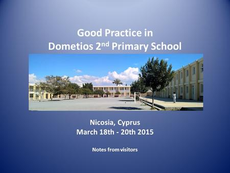 Nicosia, Cyprus March 18th - 20th 2015 Notes from visitors Good Practice in Dometios 2 nd Primary School.