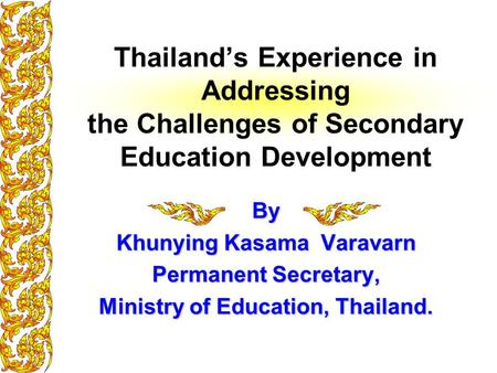 Thailand's Experience in Addressing the Challenges of Secondary Education Development By Khunying Kasama Varavarn Permanent Secretary, Ministry of Education,