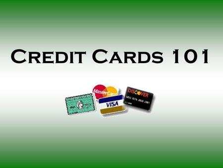 Credit Cards 101. Today's Presentation $ Introduction $ Credit card basics and terminology $ Obtaining a credit card $ Extra information for you $ How.