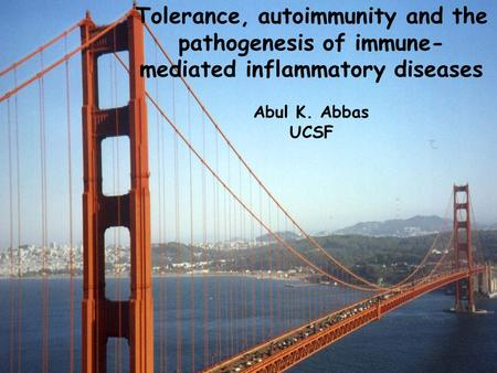 Tolerance, autoimmunity and the pathogenesis of immune-mediated inflammatory diseases Abul K. Abbas UCSF.