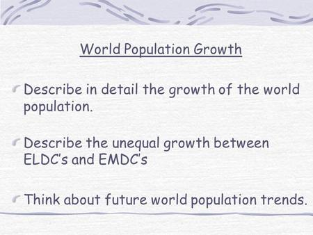 World Population Growth Describe in detail the growth of the world population. Describe the unequal growth between ELDC's and EMDC's Think about future.