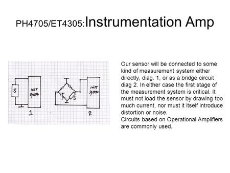 PH4705/ET4305: Instrumentation Amp Our sensor will be connected to some kind of measurement system either directly, diag. 1, or as a bridge circuit diag.