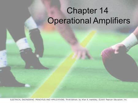 ELECTRICAL ENGINEERING: PRINCIPLES AND APPLICATIONS, Third Edition, by Allan R. Hambley, ©2005 Pearson Education, Inc. Chapter 14 Operational Amplifiers.