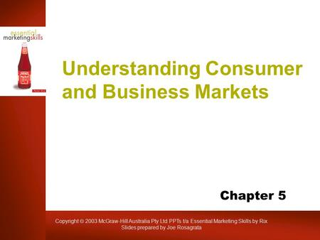 Copyright  2003 McGraw-Hill Australia Pty Ltd PPTs t/a Essential Marketing Skills by Rix Slides prepared by Joe Rosagrata Understanding Consumer and Business.