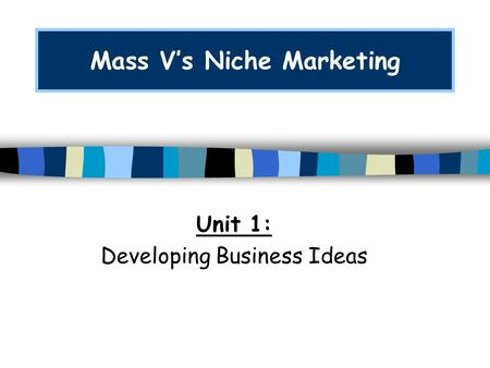 Mass V's Niche Marketing Unit 1: Developing Business Ideas.
