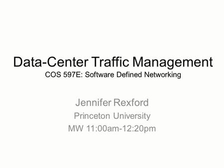 Jennifer Rexford Princeton University MW 11:00am-12:20pm Data-Center Traffic Management COS 597E: Software Defined Networking.