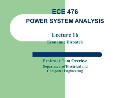 Lecture 16 Economic Dispatch Professor Tom Overbye Department of Electrical and Computer Engineering ECE 476 POWER SYSTEM ANALYSIS.