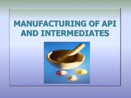 MANUFACTURING OF API AND INTERMEDIATES