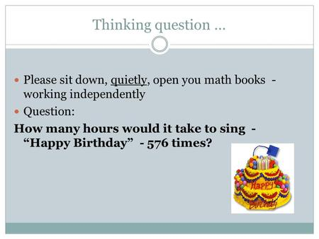"Thinking question … Please sit down, quietly, open you math books - working independently Question: How many hours would it take to sing - ""Happy Birthday"""