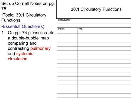 29.4 Central and Peripheral Nervous Systems Set up Cornell Notes on pg. 75 Topic: 30.1 Circulatory Functions Essential Question(s): 1.On pg. 74 please.