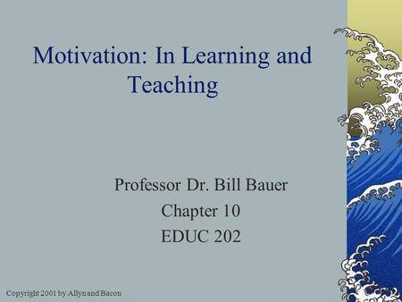Copyright 2001 by Allyn and Bacon Motivation: In Learning and Teaching Professor Dr. Bill Bauer Chapter 10 EDUC 202.