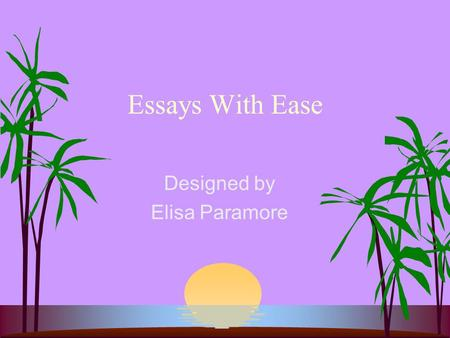 Essays With Ease Designed by Elisa Paramore. Introduction s Although the ability to write is an in- borne gift as far as a having a natural aptitude for.