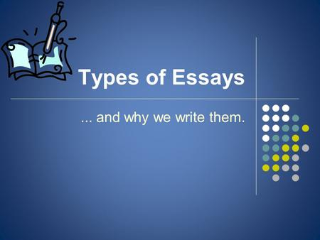Types of Essays... and why we write them.. Why do we write essays? Hint: The answer is NOT 'because sir/miss told me to'