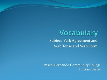 Subject-Verb Agreement and Verb Tense and Verb Form Pasco-Hernando Community College Tutorial Series.