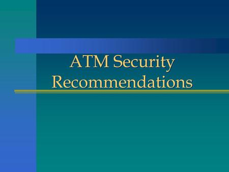 ATM Security Recommendations. n There are over 200,000 ATMs in the U.S. n Cash in ATMs ranges from $15,000 in small machines to $250,000 in larger bank.