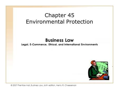 46 - 1 © 2007 Prentice Hall, Business Law, sixth edition, Henry R. Cheeseman Chapter 45 Environmental Protection Business Law Legal, E-Commerce, Ethical,