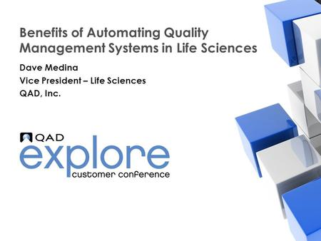 | Building the Effective Enterprise Benefits of Automating Quality Management Systems in Life Sciences Dave Medina Vice President – Life Sciences QAD,