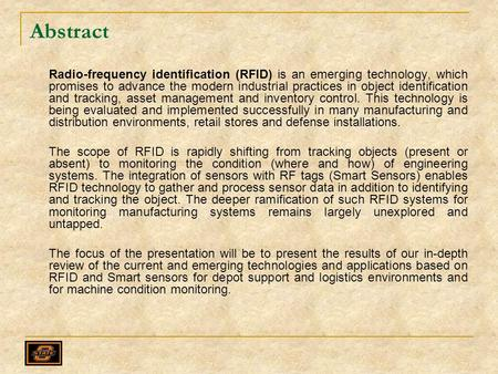 Abstract Radio-frequency identification (RFID) is an emerging technology, which promises to advance the modern industrial practices in object identification.