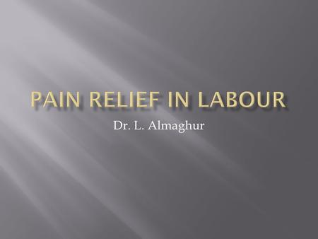 Dr. L. Almaghur.  To list the different types of pain relief used in labour.  To understand the advantages, disadvantages and contraindications to.