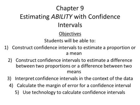 Chapter 9 Estimating ABILITY with Confidence Intervals Objectives Students will be able to: 1)Construct confidence intervals to estimate a proportion or.