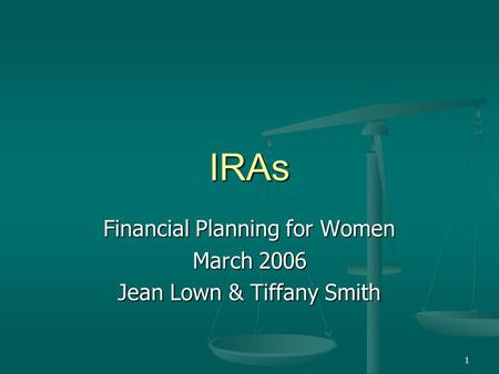 1 IRAs Financial Planning for Women March 2006 Jean Lown & Tiffany Smith.