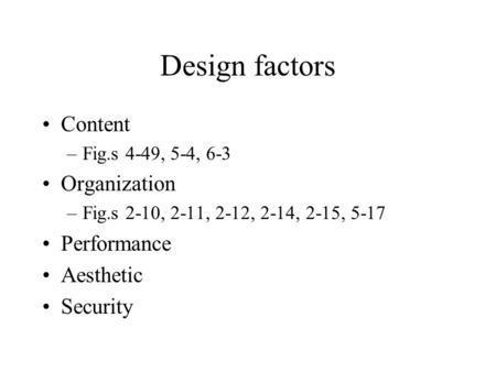 Design factors Content –Fig.s 4-49, 5-4, 6-3 Organization –Fig.s 2-10, 2-11, 2-12, 2-14, 2-15, 5-17 Performance Aesthetic Security.