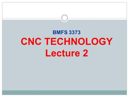 BMFS 3373 CNC TECHNOLOGY Lecture 2