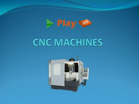 Introduction CNC (Computer Numerical Control) Machines are automated machines, which uses programs to automatically execute a series of machining operations.