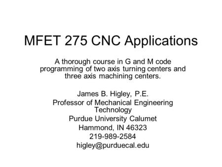 MFET 275 CNC Applications A thorough course in G and M code programming of two axis turning centers and three axis machining centers. James B. Higley,
