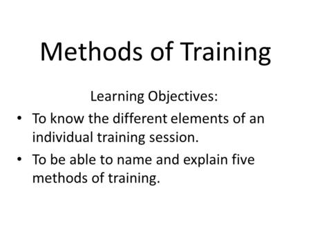 Methods of Training Learning Objectives: To know the different elements of an individual training session. To be able to name and explain five methods.