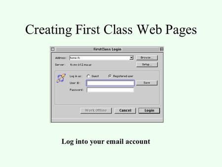 Creating First Class Web Pages Log into your email account.
