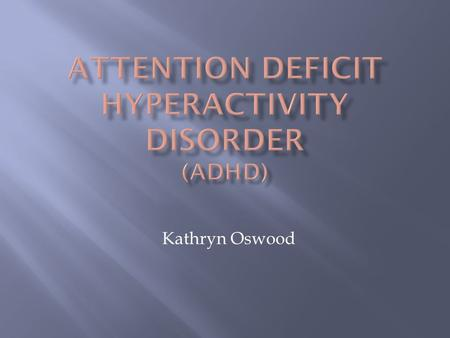 Kathryn Oswood.  ADHD is a condition characterized by severe problems of inattention, hyperactivity, and/or impulsivity; often found in people with learning.