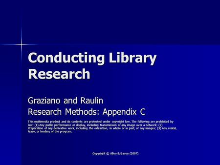 Copyright © Allyn & Bacon (2007) Conducting Library Research Graziano and Raulin Research Methods: Appendix C This multimedia product and its contents.