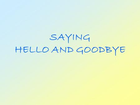 SAYING HELLO AND GOODBYE A Greeting is a friendly way of opening a conversation There are many ways to say.