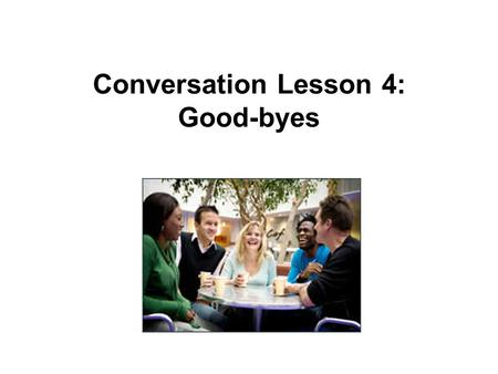 Conversation Lesson 4: Good-byes. Michael: Well, it's getting late. I must be going. Patrick: Oh, so soon? It's not that late. Michael: I don't want to.