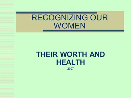 RECOGNIZING OUR WOMEN THEIR WORTH AND HEALTH 2007.