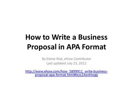 How to Write a Business Proposal in APA Format By Elaine Riot, eHow Contributor Last updated July 23, 2012