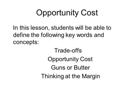 Opportunity Cost In this lesson, students will be able to define the following key words and concepts: Trade-offs Opportunity Cost Guns or Butter Thinking.