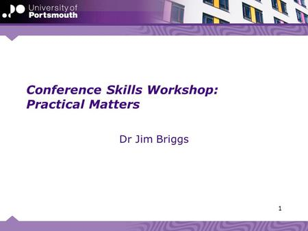 Conference Skills Workshop: Practical Matters Dr Jim Briggs 1.