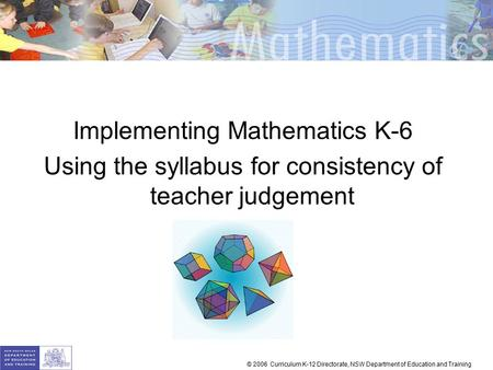 Implementing Mathematics K-6 Using the syllabus for consistency of teacher judgement © 2006 Curriculum K-12 Directorate, NSW Department of Education and.