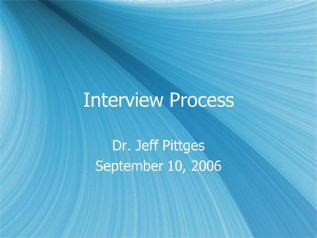 Interview Process Dr. Jeff Pittges September 10, 2006 Dr. Jeff Pittges September 10, 2006.