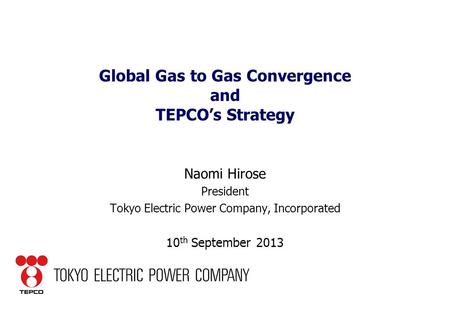 Global Gas to Gas Convergence and TEPCO's Strategy Naomi Hirose President Tokyo Electric Power Company, Incorporated 10 th September 2013.