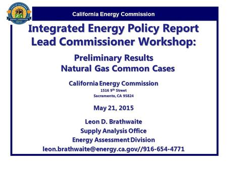 California Energy Commission Integrated Energy Policy Report Lead Commissioner Workshop: Preliminary Results Natural Gas Common Cases California Energy.